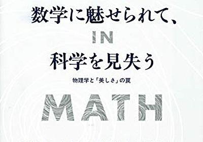 物理学に美しさは必要か? という根本的な問題提起──『数学に魅せられて、科学を見失う――物理学と「美しさ」の罠』 - 基本読書