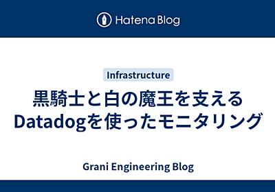 黒騎士と白の魔王を支えるDatadogを使ったモニタリング - Grani Engineering Blog