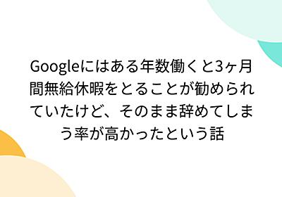Googleにはある年数働くと3ヶ月間無給休暇をとることが勧められていたけど、そのまま辞めてしまう率が高かったという話 - Togetter