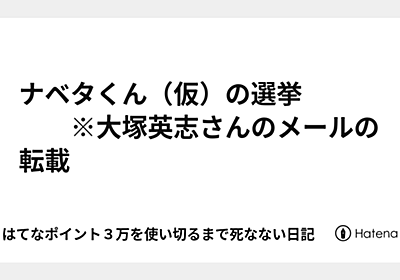 ナベタくん(仮)の選挙   ※大塚英志さんのメールの転載 - 続・はてなポイント3万を使い切るまで死なない日記