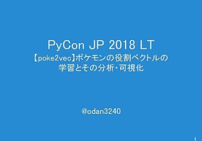 【poke2vec】ポケモンの役割ベクトルの 学習とその分析・可視化 / pyconjp-poke2vec - Speaker Deck