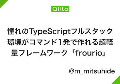 憧れのTypeScriptフルスタック環境がコマンド1発で作れる超軽量フレームワーク「frourio」 - Qiita