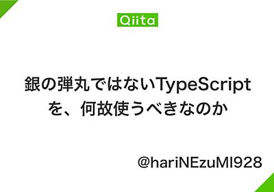 銀の弾丸ではないTypeScriptを、何故使うべきなのか - Qiita