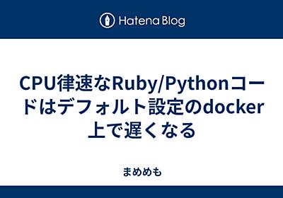 CPU律速なRuby/Pythonコードはデフォルト設定のdocker上で遅くなる - まめめも