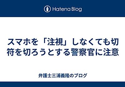 スマホを「注視」しなくても切符を切ろうとする警察官に注意 - 弁護士三浦義隆のブログ