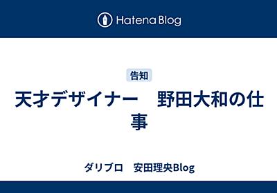 天才デザイナー 野田大和の仕事 - ダリブロ 安田理央Blog