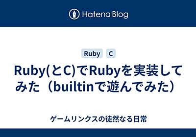 Ruby(とC)でRubyを実装してみた(builtinで遊んでみた) - ゲームリンクスの徒然なる日常