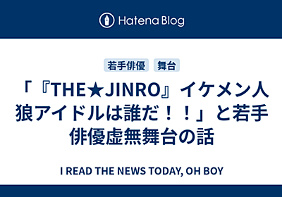 「『THE★JINRO』イケメン人狼アイドルは誰だ!!」と若手俳優虚無舞台の話 - I READ THE NEWS TODAY, OH BOY