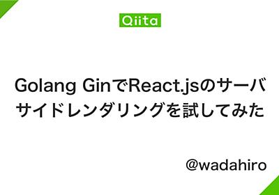 Golang GinでReact.jsのサーバサイドレンダリングを試してみた - Qiita