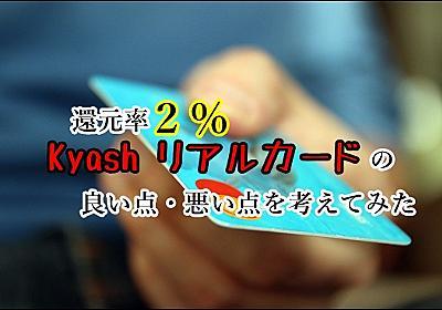 還元率2%の「Kyash リアルカード」が届いたので簡単に感想をまとめてみる | 生きるのに 一生懸命!