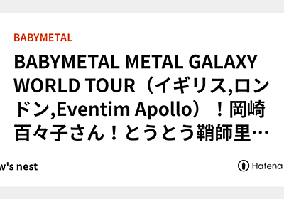 BABYMETAL METAL GALAXY WORLD TOUR(イギリス,ロンドン,Eventim Apollo)!岡崎百々子さん!とうとう鞘師里保さんに並ぶ! - crow's nest
