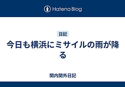 今日も横浜にミサイルの雨が降る - 関内関外日記