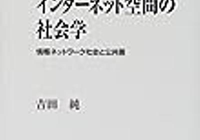 インターネット空間の社会学 - 情報ネットワーク社会と公共圏 - 雑記帳