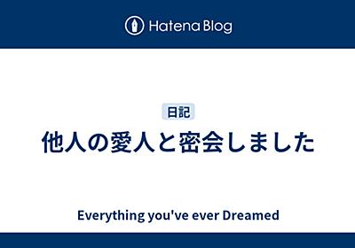 他人の愛人と密会しました - Everything You've Ever Dreamed
