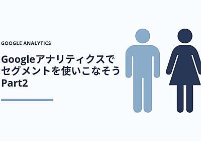 Googleアナリティクスで「セグメント」を使いこなそう【9つの実例紹介】 Part2 | Web広告・マーケティング情報配信メディア「GRAB」