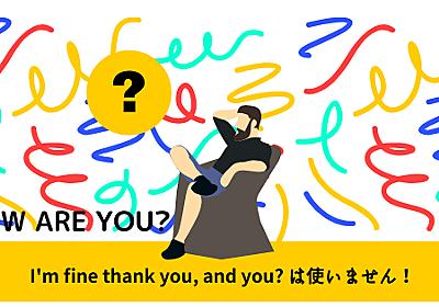 ASH BLOG | 【英語挨拶】I'm fine thank you, and you?と言わないで!