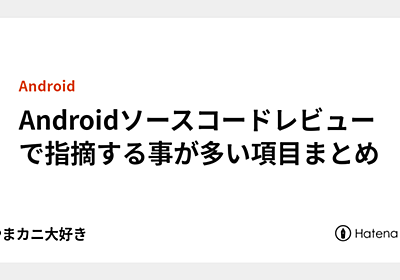 Androidソースコードレビューで指摘する事が多い項目まとめ - こやまカニ大好き