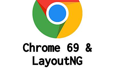 [速報] 待望のLayoutNGがやってきた!Chrome 69は見た目も中身も大幅に刷新