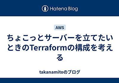 ちょこっとサーバーを立てたいときのTerraformの構成を考える - takanamitoのブログ