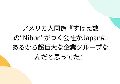 """アメリカ人同僚『すげえ数の""""Nihon""""がつく会社がJapanにあるから超巨大な企業グループなんだと思ってた』"""