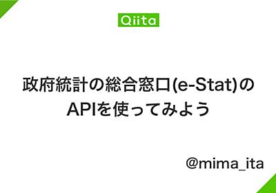 政府統計の総合窓口(e-Stat)のAPIを使ってみよう - Qiita