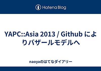 YAPC::Asia 2013 / Github によりバザールモデルへ - naoyaのはてなダイアリー