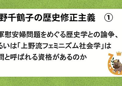 上野千鶴子の歴史修正主義 ① 従軍慰安婦問題をめぐる歴史学との論争、あるいは「上野流フェミニズム社会学」は学問と呼ばれる資格があるのか 馬の眼 ishtarist note