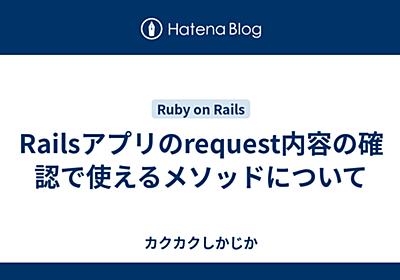 Railsアプリのrequest内容の確認で使えるメソッドについて - カクカクしかじか