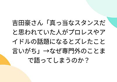 吉田豪さん「真っ当なスタンスだと思われていた人がプロレスやアイドルの話題になるとズレたこと言いがち」→なぜ専門外のことまで語ってしまうのか? - Togetter