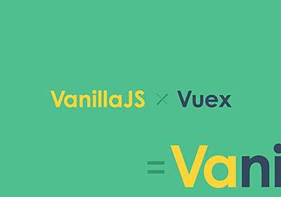 Vuexライクなノンコンポーネント用ステート管理ライブラリ「Vanix」をつくってみた | 東京上野のWeb制作会社LIG