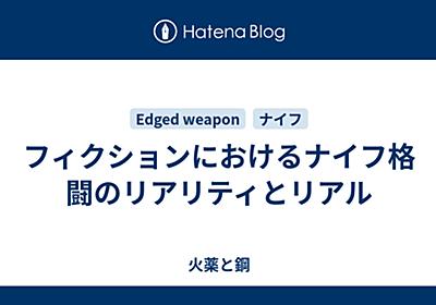 フィクションにおけるナイフ格闘のリアリティとリアル - 火薬と鋼