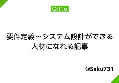 要件定義~システム設計ができる人材になれる記事 - Qiita