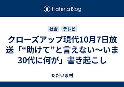 """クローズアップ現代10月7日放送「""""助けて""""と言えない〜いま30代に何が」書き起こし - Imamuraの日記"""