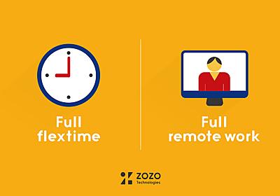 株式会社ZOZOテクノロジーズ、 フルフレックスタイム・フルリモートワーク制度を導入 〜 好きな時間・場所で自由に働くことができる新制度。 一人ひとりの環境に合った働き方で、組織の生産性を高める 〜 - ニュース - 株式会社ZOZOテクノロジーズ