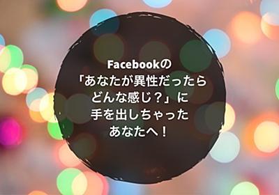 Facebookの「あなたが異性だったらどんな感じ?」に手を出しちゃったあなたへ!もしくはお友達に手を出しちゃった方がいる方へ!   ノマサラ