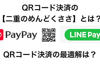 QR決済の【なんかめんどくさい】を言語化して、LINEペイとPayPayに提言する|Takashi Kiyohara|note