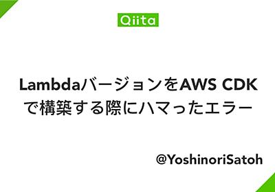 LambdaバージョンをAWS CDKで構築する際にハマったエラー - Qiita