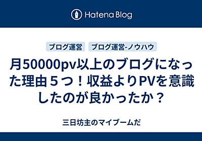 月50000pv以上のブログになった理由5つ!収益よりPVを意識したのが良かったか? - 三日坊主のマイブームだ