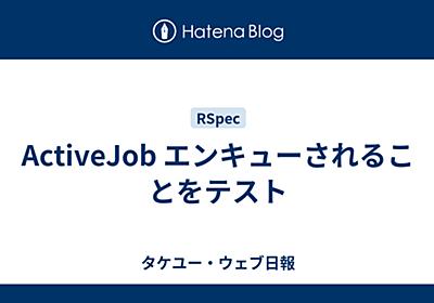 ActiveJob エンキューされることをテスト - タケユー・ウェブ日報