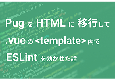 Pug を HTML に移行して .vue ファイル の template タグ内に ESLint を効かせた話 - SMARTCAMP Engineer Blog