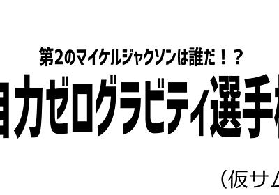 (下書き)第2のマイケルジャクソンは誰だ!自力ゼロ・グラビティ選手権 | オモコロ