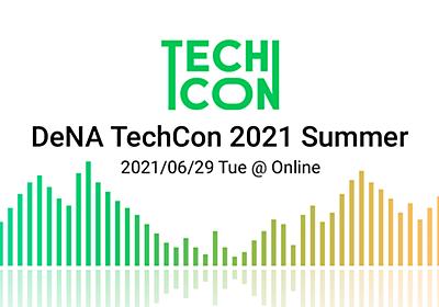 DeNATechCon2021Summer-技術の力で事業の未来をリードする-