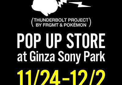 FRAGMENT DESIGN × POKEMONのPOP UP SHOPがGINZA SONY PARKに期間限定オープン【11/24~12/2】