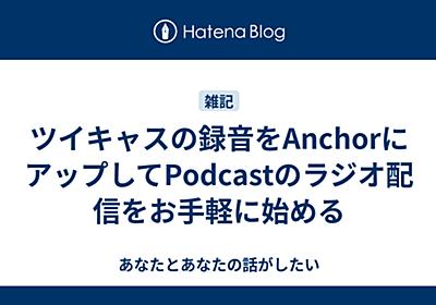 ツイキャスの録音をAnchorにアップしてPodcastのラジオ配信をお手軽に始める - あなたとあなたの話がしたい