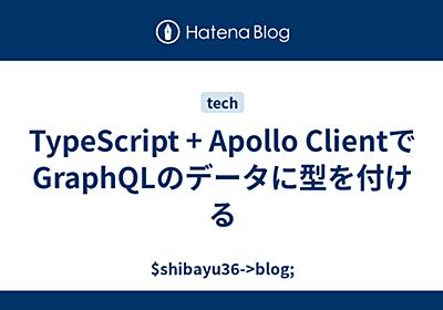 TypeScript + Apollo ClientでGraphQLのデータに型を付ける - $shibayu36->blog;