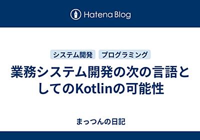 業務システム開発の次の言語としてのKotlinの可能性 - まっつんの日記