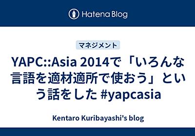YAPC::Asia 2014で「いろんな言語を適材適所で使おう」という話をした #yapcasia - Kentaro Kuribayashi's blog