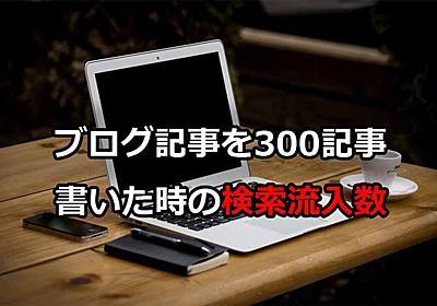 ブログで300記事を書けば検索流入はどれくらい増えるの?検索流入を増やしたい方へ 魂を揺さぶるヨ!