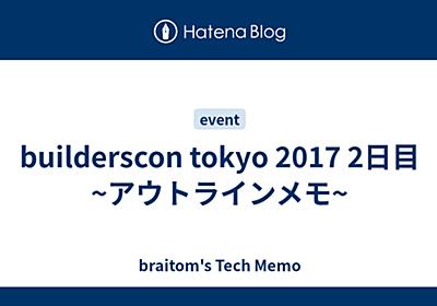 builderscon tokyo 2017 2日目 ~アウトラインメモ~ - braitom's Tech Memo