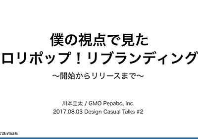 僕の視点で見たロリポップ!リブランディング〜開始からリリースまで〜 / Design Casual Talks #2 - Orangebomb